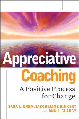 Appreciative Coaching By Orem, Sara L./ Binkert, Jacqueline/ Clancy, Ann L.