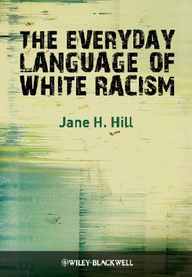 Everyday Language Of White Racism By Hill, Jane H.